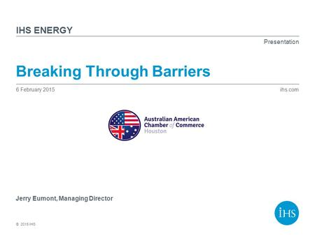 Ihs.com © 2015 IHS Presentation IHS Breaking Through Barriers 6 February 2015 Jerry Eumont, Managing Director ENERGY.
