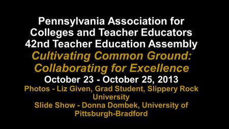 Pennsylvania Association for Colleges and Teacher Educators 42nd Teacher Education Assembly Cultivating Common Ground: Collaborating for Excellence October.