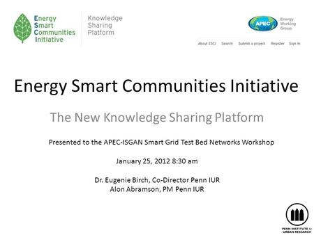 Energy Smart Communities Initiative The New Knowledge Sharing Platform Presented to the APEC-ISGAN Smart Grid Test Bed Networks Workshop January 25, 2012.