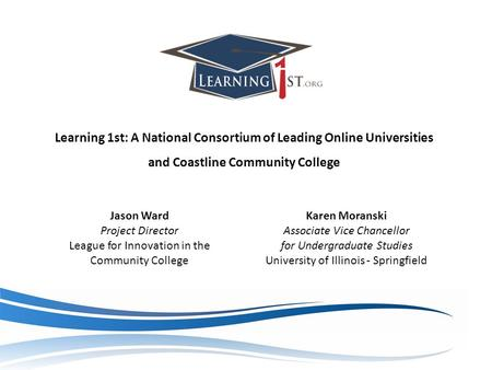 Learning 1st: A National Consortium of Leading Online Universities and Coastline Community College Jason Ward Project Director League for Innovation in.