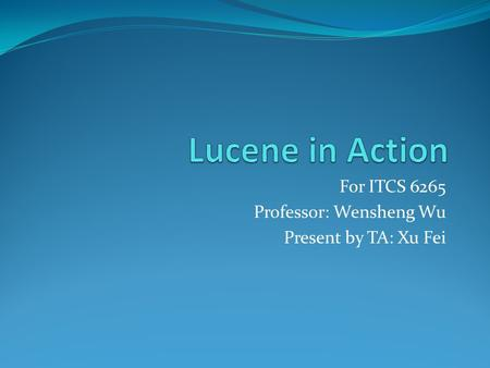 For ITCS 6265 Professor: Wensheng Wu Present by TA: Xu Fei.