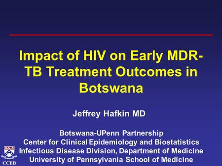 CCEB Impact of HIV on Early MDR- TB Treatment Outcomes in Botswana Jeffrey Hafkin MD Botswana-UPenn Partnership Center for Clinical Epidemiology and Biostatistics.