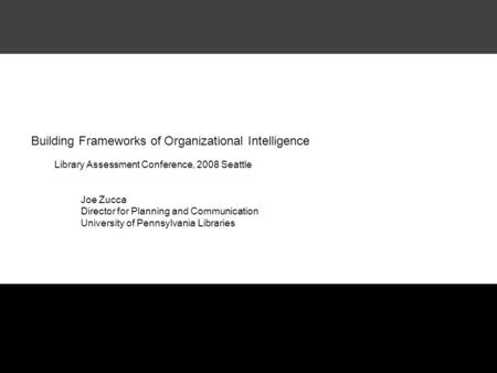 Building Frameworks of Organizational Intelligence Library Assessment Conference, 2008 Seattle Joe Zucca Director for Planning and Communication University.