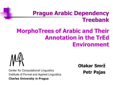 Prague Arabic Dependency Treebank Center for Computational Linguistics Institute of Formal and Applied Linguistics Charles University in Prague MorphoTrees.