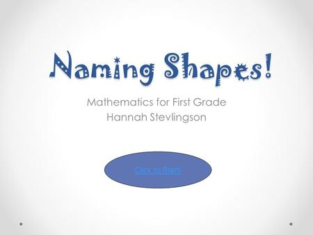 Naming Shapes! Mathematics for First Grade Hannah Stevlingson Click to Start!