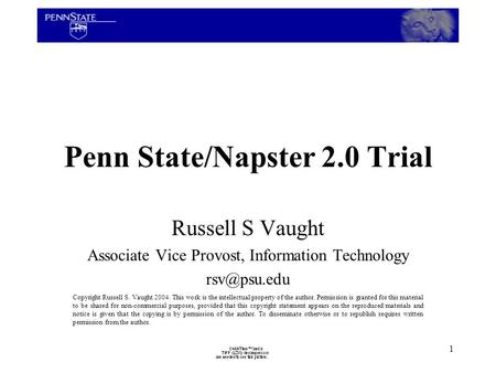 1 Penn State/Napster 2.0 Trial Russell S Vaught Associate Vice Provost, Information Technology Copyright Russell S. Vaught 2004. This work.