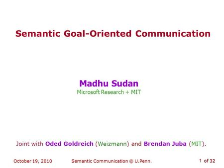 Of 32 October 19, 2010Semantic U.Penn. 1 Semantic Goal-Oriented Communication Madhu Sudan Microsoft Research + MIT Joint with Oded Goldreich.