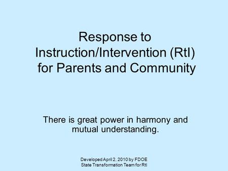 Developed April 2, 2010 by FDOE State Transformation Team for RtI Response to Instruction/Intervention (RtI) for Parents and Community There is great power.