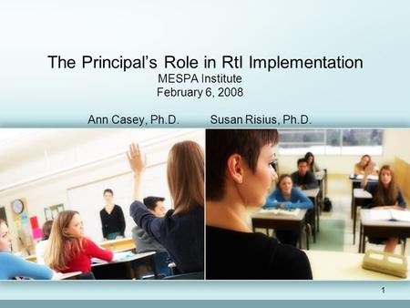 1 The Principal's Role in RtI Implementation MESPA Institute February 6, 2008 Ann Casey, Ph.D. Susan Risius, Ph.D.