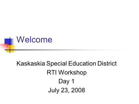 Welcome Kaskaskia Special Education District RTI Workshop Day 1 July 23, 2008.