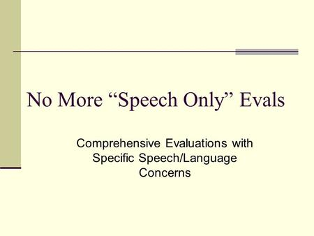 "No More ""Speech Only"" Evals Comprehensive Evaluations with Specific Speech/Language Concerns."