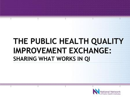 THE PUBLIC HEALTH QUALITY IMPROVEMENT EXCHANGE: SHARING WHAT WORKS IN QI.