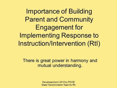Developed April, 2010 by FDOE State Transformation Team for RtI Importance of Building Parent and Community Engagement for Implementing Response to Instruction/Intervention.