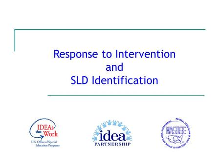Response to Intervention and SLD Identification. July 2007 IDEA Partnership 2 The IDEA Partnership wishes to acknowledge the work of Lou Danielson, Ph.D.,