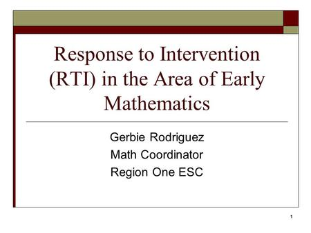 1 Response to Intervention (RTI) in the Area of Early Mathematics Gerbie Rodriguez Math Coordinator Region One ESC.