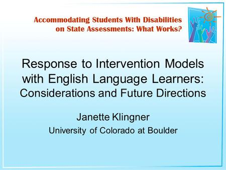 Janette Klingner University of Colorado at Boulder Response to Intervention Models with English Language Learners: Considerations and Future Directions.