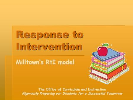 Response to Intervention Milltown's RtI model The Office of Curriculum and Instruction Rigorously Preparing our Students for a Successful Tomorrow.