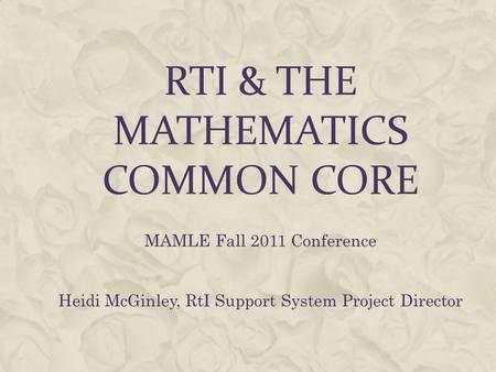 RTI & THE MATHEMATICS COMMON CORE MAMLE Fall 2011 Conference Heidi McGinley, RtI Support System Project Director.