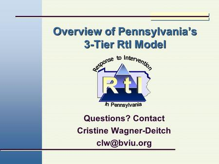 Overview of Pennsylvania's 3-Tier RtI Model Questions? Contact Cristine Wagner-Deitch