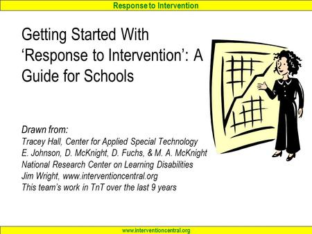 Response to Intervention www.interventioncentral.org Getting Started With 'Response to Intervention': A Guide for Schools Drawn from: Tracey Hall, Center.