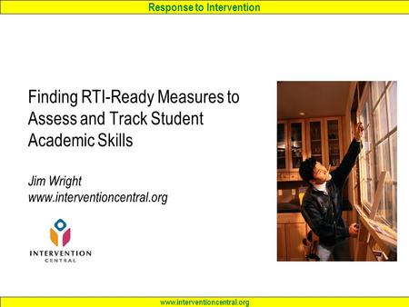 Response to Intervention www.interventioncentral.org Finding RTI-Ready Measures to Assess and Track Student Academic Skills Jim Wright www.interventioncentral.org.