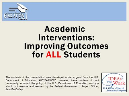 Academic Interventions: Improving Outcomes for ALL Students The contents of this presentation were developed under a grant from the U.S. Department of.