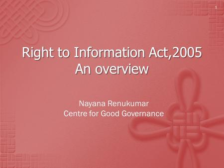 Right to Information Act,2005 An overview Nayana Renukumar Centre for Good Governance 1.