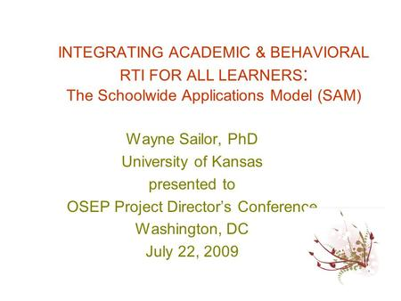 INTEGRATING ACADEMIC & BEHAVIORAL RTI FOR ALL LEARNERS : The Schoolwide Applications Model (SAM) Wayne Sailor, PhD University of Kansas presented to OSEP.