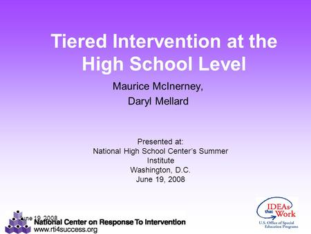 June 19, 2008 Maurice McInerney, Daryl Mellard Presented at: National High School Center's Summer Institute Washington, D.C. June 19, 2008 Tiered Intervention.