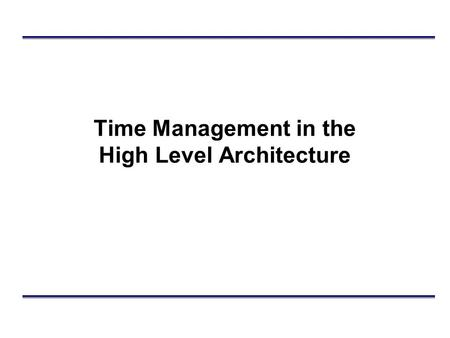 Time Management in the High Level Architecture. Outline Overview of time management services Time constrained and time regulating federates Related object.