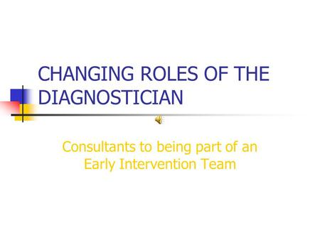 CHANGING ROLES OF THE DIAGNOSTICIAN Consultants to being part of an Early Intervention Team.