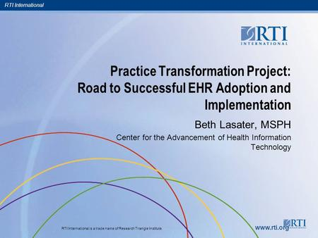 RTI International RTI International is a trade name of Research Triangle Institute. www.rti.org Practice Transformation Project: Road to Successful EHR.