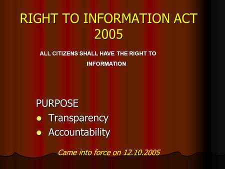 RIGHT TO INFORMATION ACT 2005 PURPOSE Transparency Transparency Accountability Accountability ALL CITIZENS SHALL HAVE THE RIGHT TO INFORMATION Came into.