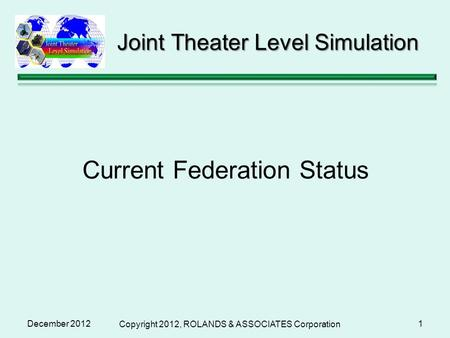 December 2012 Copyright 2012, ROLANDS & ASSOCIATES Corporation 1 Joint Theater Level Simulation Current Federation Status.