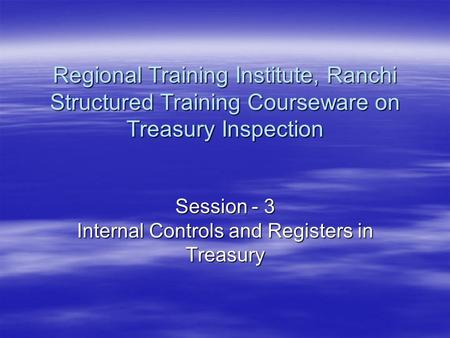 Session - 3 Internal Controls and Registers in Treasury Regional Training Institute, Ranchi Structured Training Courseware on Treasury Inspection.
