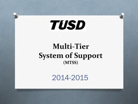 Multi-Tier System of Support (MTSS) 2014-2015. Objective: By the end of this session, I will demonstrate my understanding of the MTSS system by describing.