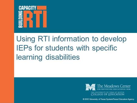 © 2012 University of Texas System/Texas Education Agency Using RTI information to develop IEPs for students with specific learning disabilities.