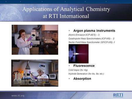 Applications of Analytical Chemistry at RTI International  Argon plasma instruments Atomic Emission (ICP-AES) – 3 Quadrupole Mass Spectrometers (ICP-MS)