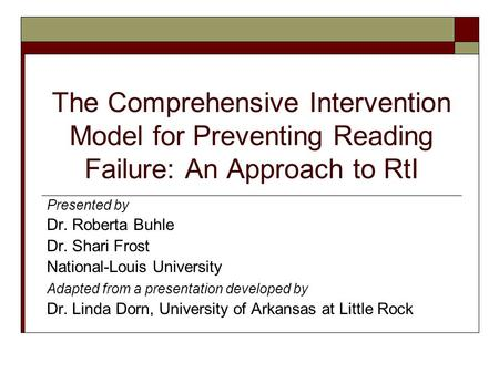 The Comprehensive Intervention Model for Preventing Reading Failure: An Approach to RtI Presented by Dr. Roberta Buhle Dr. Shari Frost National-Louis University.