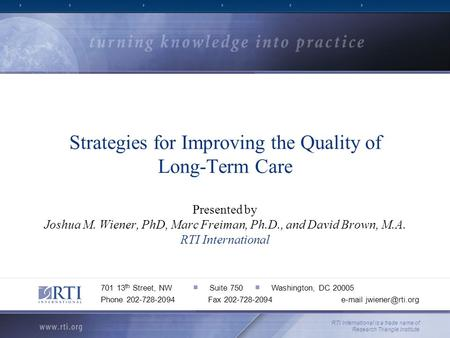 Strategies for Improving the Quality of Long-Term Care Presented by Joshua M. Wiener, PhD, Marc Freiman, Ph.D., and David Brown, M.A. RTI International.