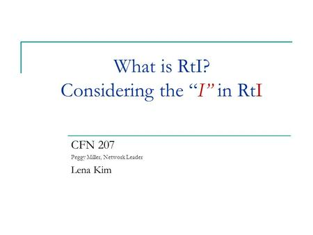 "What is RtI? Considering the ""I"" in RtI CFN 207 Peggy Miller, Network Leader Lena Kim."