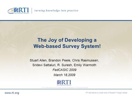 RTI International is a trade name of Research Triangle Institute www.rti.org The Joy of Developing a Web-based Survey System! Stuart Allen, Brandon Peele,