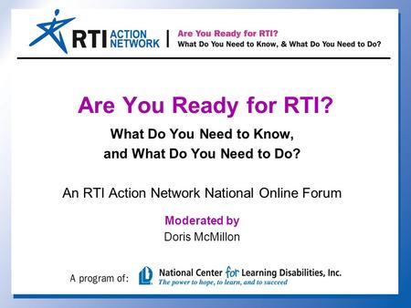 Are You Ready for RTI? What Do You Need to Know, and What Do You Need to Do? An RTI Action Network National Online Forum Moderated by Doris McMillon.