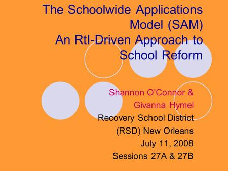 The Schoolwide Applications Model (SAM) An RtI-Driven Approach to School Reform Shannon O'Connor & Givanna Hymel Recovery School District (RSD) New Orleans.