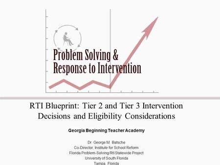 RTI Blueprint: Tier 2 and Tier 3 Intervention Decisions and Eligibility Considerations Georgia Beginning Teacher Academy Dr. George M. Batsche Co-Director,