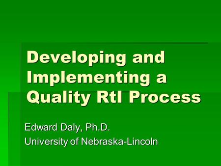 Developing and Implementing a Quality RtI Process Edward Daly, Ph.D. University of Nebraska-Lincoln.