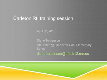 1 Carleton RtI training session April 30, 2013 Diane Torbenson RtI Greenvale Park Elementary School