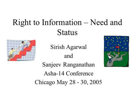 Right to Information – Need and Status Sirish Agarwal and Sanjeev Ranganathan Asha-14 Conference Chicago May 28 - 30, 2005.