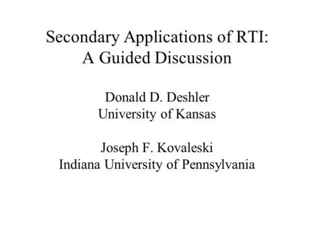 Secondary Applications of RTI: A Guided Discussion Donald D. Deshler University of Kansas Joseph F. Kovaleski Indiana University of Pennsylvania.