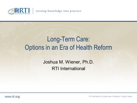 RTI International is a trade name of Research Triangle Institute www.rti.org Long-Term Care: Options in an Era of Health Reform Joshua M. Wiener, Ph.D.